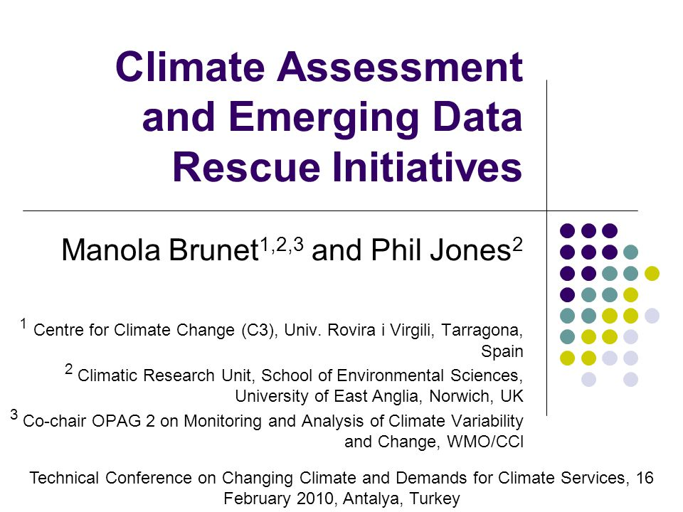 Climate Assessment and Emerging Data Rescue Initiatives Manola Brunet 1,2,3 and Phil Jones 2 1 Centre for Climate Change (C3), Univ.