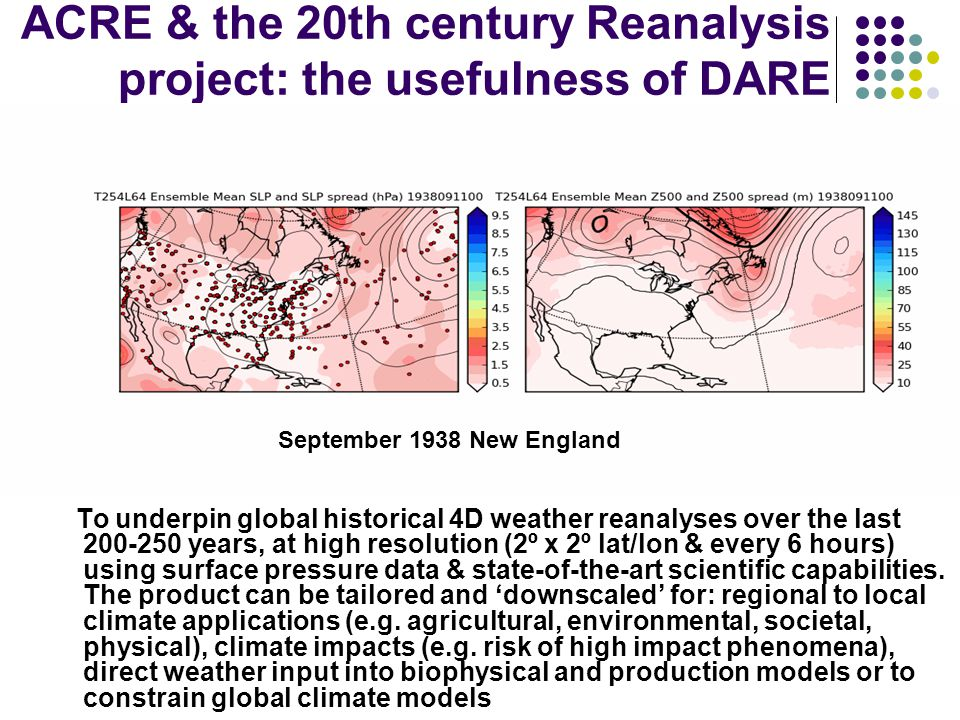 ACRE & the 20th century Reanalysis project: the usefulness of DARE To underpin global historical 4D weather reanalyses over the last 200-250 years, at high resolution (2º x 2º lat/lon & every 6 hours) using surface pressure data & state-of-the-art scientific capabilities.