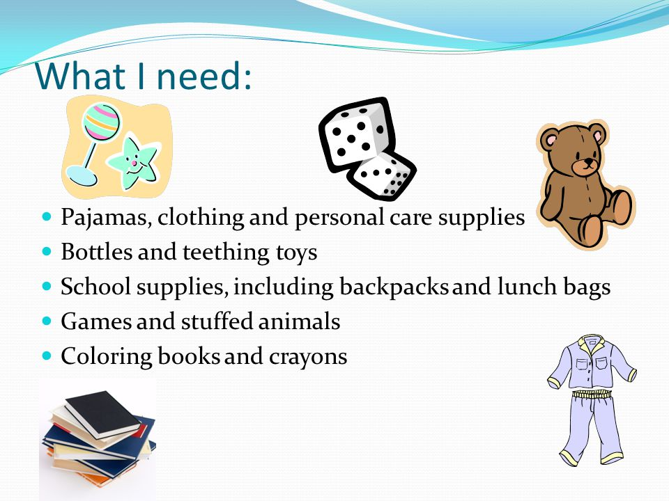 What I need: Pajamas, clothing and personal care supplies Bottles and teething toys School supplies, including backpacks and lunch bags Games and stuffed animals Coloring books and crayons