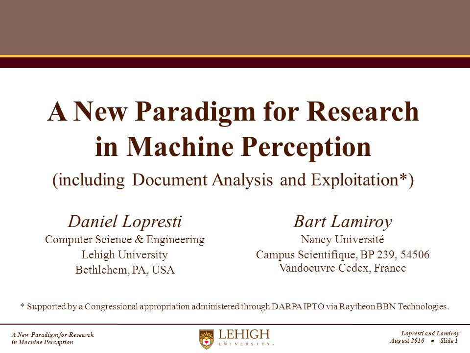 A New Paradigm for Research in Machine Perception Lopresti and Lamiroy August 2010  Slide 1 A New Paradigm for Research in Machine Perception Computer Science & Engineering Lehigh University Bethlehem, PA, USA Daniel Lopresti Nancy Université Campus Scientifique, BP 239, 54506 Vandoeuvre Cedex, France Bart Lamiroy * Supported by a Congressional appropriation administered through DARPA IPTO via Raytheon BBN Technologies.