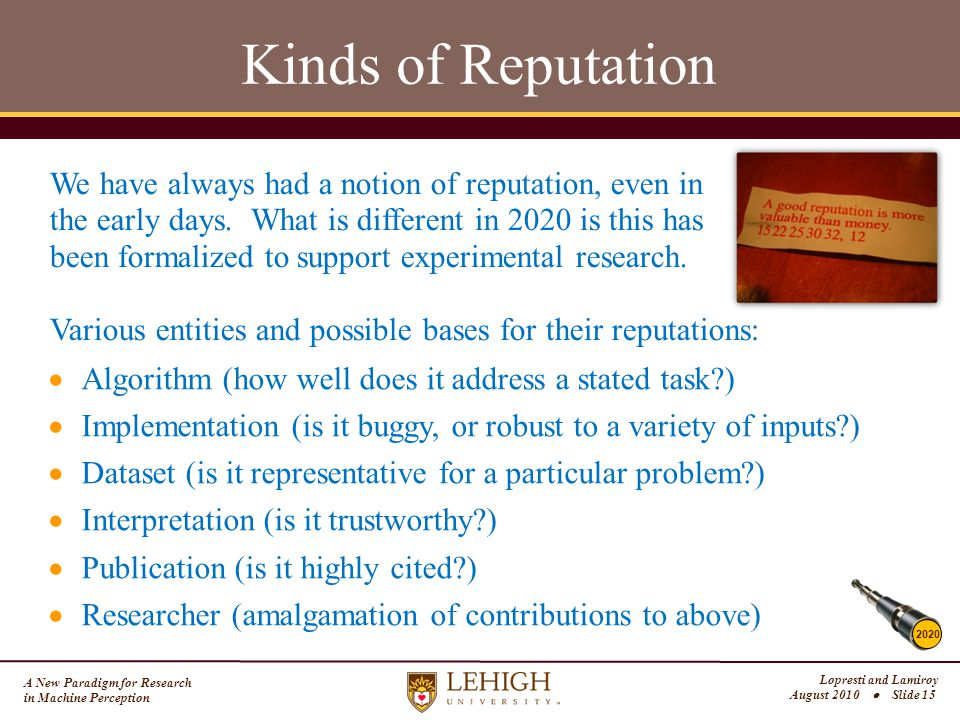 A New Paradigm for Research in Machine Perception Lopresti and Lamiroy August 2010  Slide 15 Kinds of Reputation Various entities and possible bases for their reputations: 2020  Algorithm (how well does it address a stated task?)  Implementation (is it buggy, or robust to a variety of inputs?)  Dataset (is it representative for a particular problem?)  Interpretation (is it trustworthy?)  Publication (is it highly cited?)  Researcher (amalgamation of contributions to above) We have always had a notion of reputation, even in the early days.