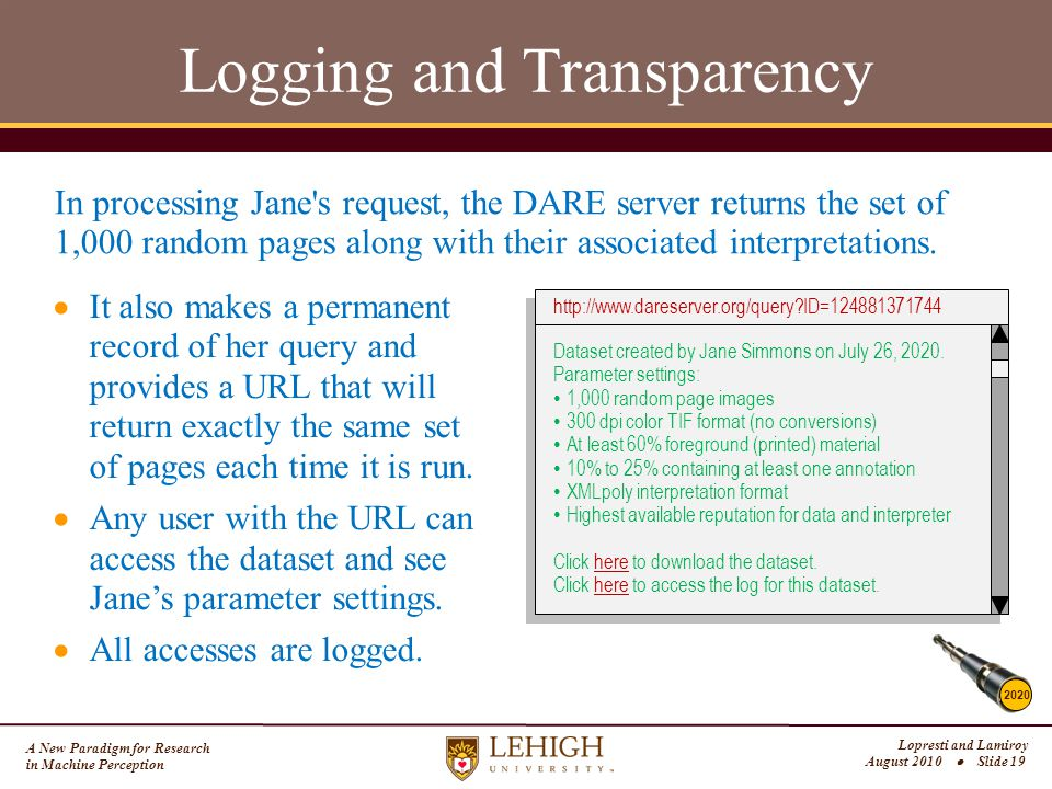 A New Paradigm for Research in Machine Perception Lopresti and Lamiroy August 2010  Slide 19 Logging and Transparency 2020 In processing Jane s request, the DARE server returns the set of 1,000 random pages along with their associated interpretations.