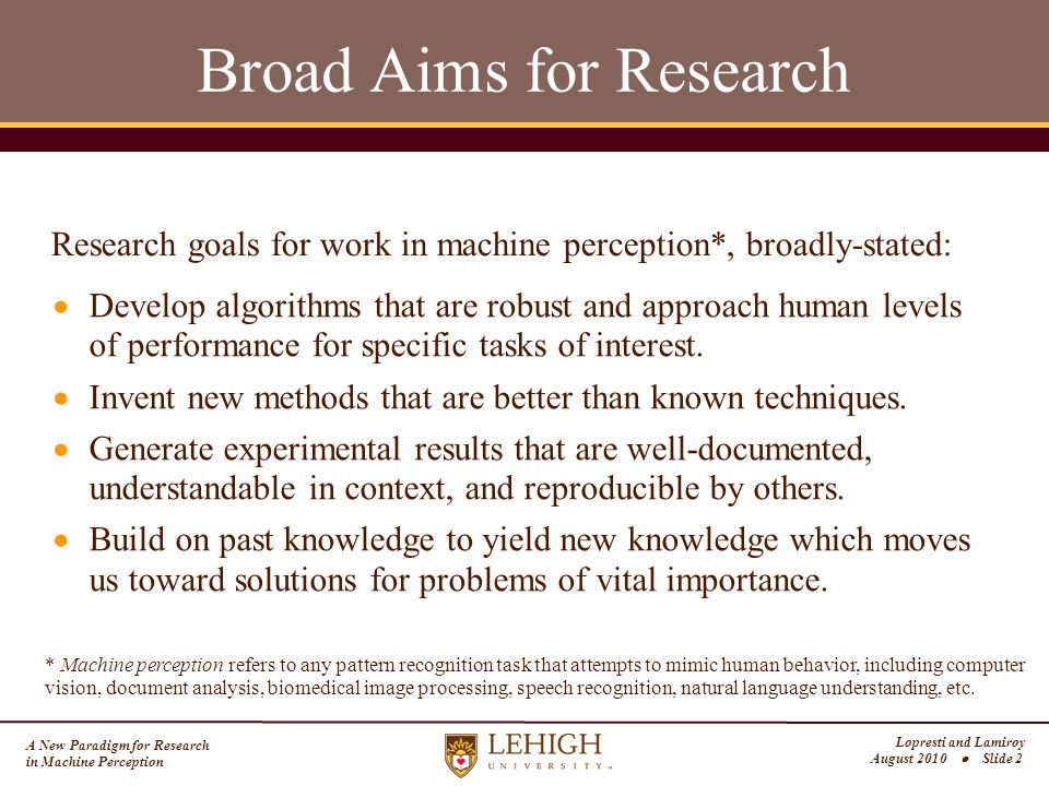 A New Paradigm for Research in Machine Perception Lopresti and Lamiroy August 2010  Slide 2 Broad Aims for Research  Develop algorithms that are robust and approach human levels of performance for specific tasks of interest.