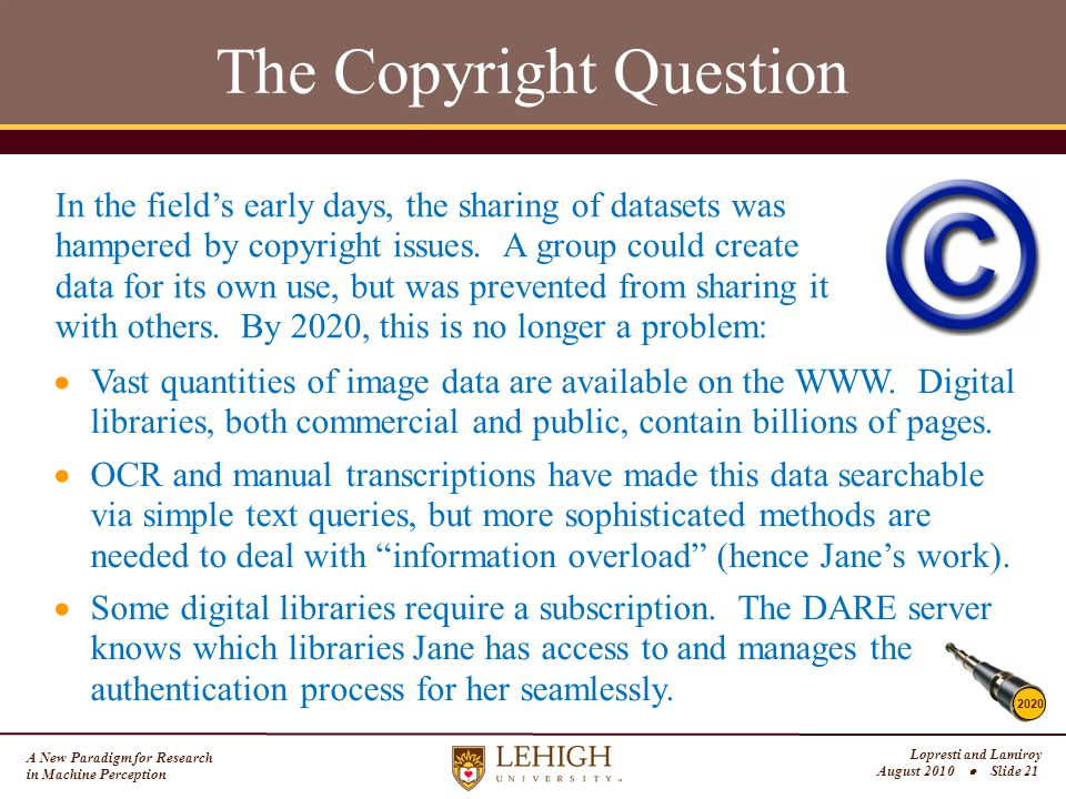 A New Paradigm for Research in Machine Perception Lopresti and Lamiroy August 2010  Slide 21 The Copyright Question 2020 In the field's early days, the sharing of datasets was hampered by copyright issues.