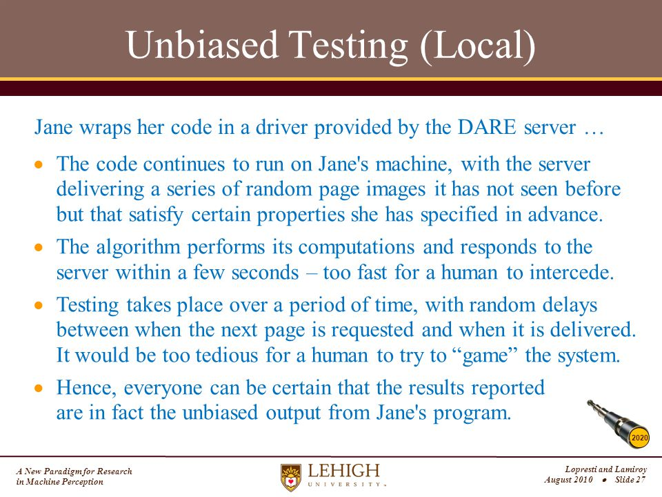A New Paradigm for Research in Machine Perception Lopresti and Lamiroy August 2010  Slide 27 Unbiased Testing (Local) 2020 Jane wraps her code in a driver provided by the DARE server …  The code continues to run on Jane s machine, with the server delivering a series of random page images it has not seen before but that satisfy certain properties she has specified in advance.