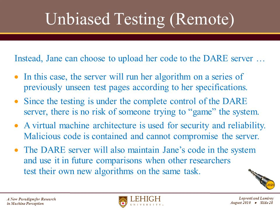 A New Paradigm for Research in Machine Perception Lopresti and Lamiroy August 2010  Slide 28 Unbiased Testing (Remote) 2020 Instead, Jane can choose to upload her code to the DARE server …  In this case, the server will run her algorithm on a series of previously unseen test pages according to her specifications.