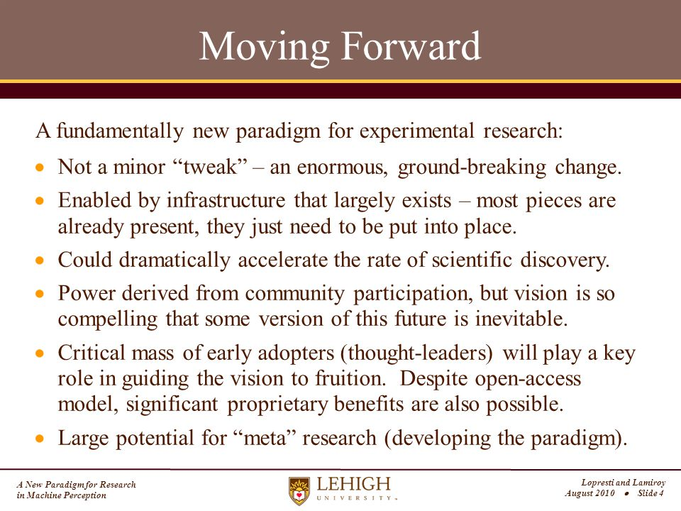 A New Paradigm for Research in Machine Perception Lopresti and Lamiroy August 2010  Slide 4 Moving Forward  Not a minor tweak – an enormous, ground-breaking change.