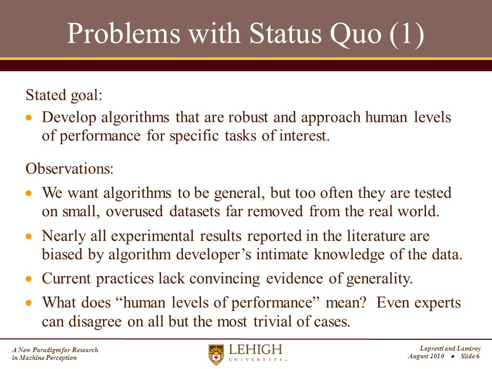 A New Paradigm for Research in Machine Perception Lopresti and Lamiroy August 2010  Slide 6 Problems with Status Quo (1)  Develop algorithms that are robust and approach human levels of performance for specific tasks of interest.