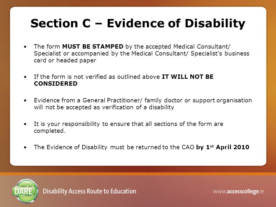 Section C – Evidence of Disability The form MUST BE STAMPED by the accepted Medical Consultant/ Specialist or accompanied by the Medical Consultant/ Specialist's business card or headed paper If the form is not verified as outlined above IT WILL NOT BE CONSIDERED Evidence from a General Practitioner/ family doctor or support organisation will not be accepted as verification of a disability It is your responsibility to ensure that all sections of the form are completed.