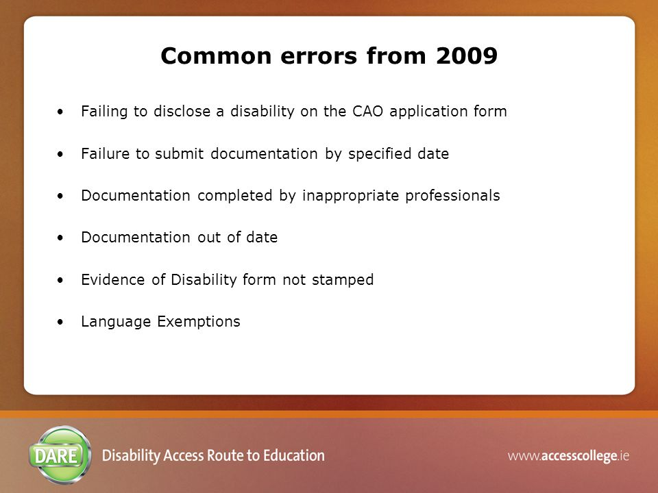 Common errors from 2009 Failing to disclose a disability on the CAO application form Failure to submit documentation by specified date Documentation completed by inappropriate professionals Documentation out of date Evidence of Disability form not stamped Language Exemptions