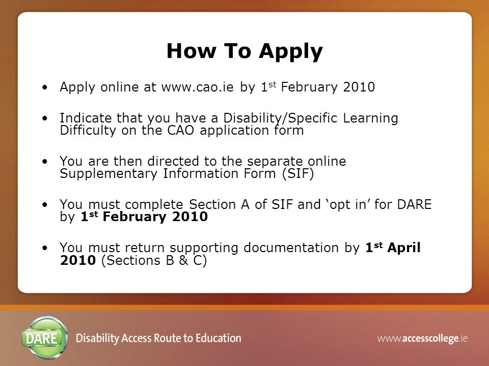 How To Apply Apply online at www.cao.ie by 1 st February 2010 Indicate that you have a Disability/Specific Learning Difficulty on the CAO application form You are then directed to the separate online Supplementary Information Form (SIF) You must complete Section A of SIF and 'opt in' for DARE by 1 st February 2010 You must return supporting documentation by 1 st April 2010 (Sections B & C)