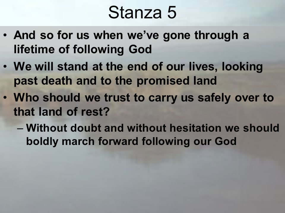 Stanza 5 And so for us when we've gone through a lifetime of following God We will stand at the end of our lives, looking past death and to the promised land Who should we trust to carry us safely over to that land of rest.