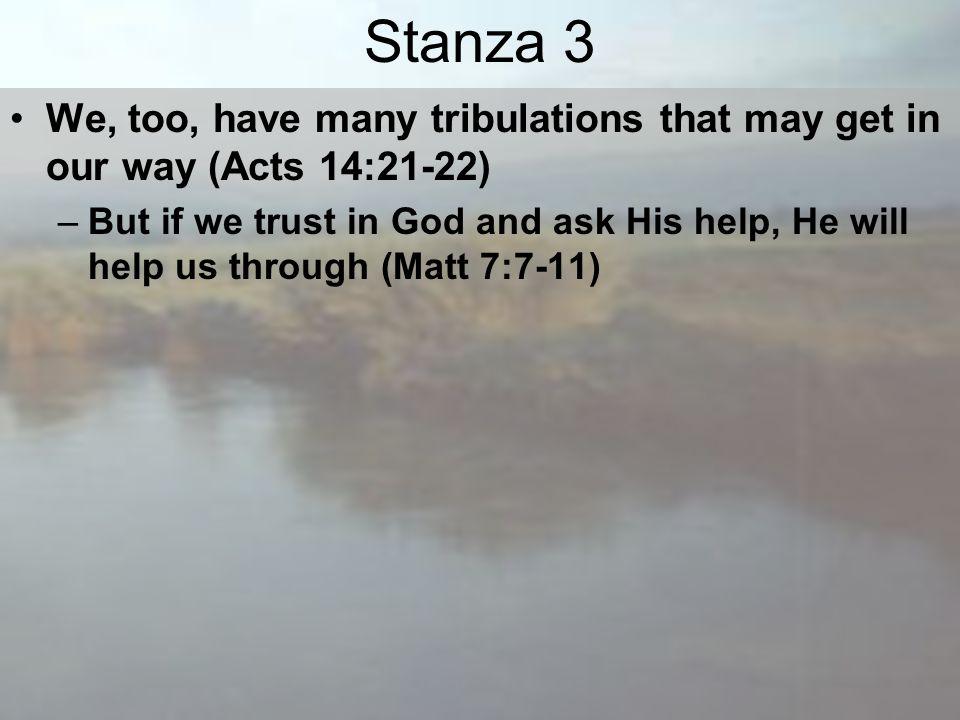 Stanza 3 We, too, have many tribulations that may get in our way (Acts 14:21-22) –But if we trust in God and ask His help, He will help us through (Matt 7:7-11)
