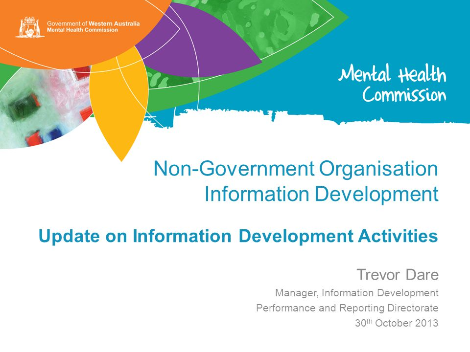 Non-Government Organisation Information Development Update on Information Development Activities Trevor Dare Manager, Information Development Performance and Reporting Directorate 30 th October 2013