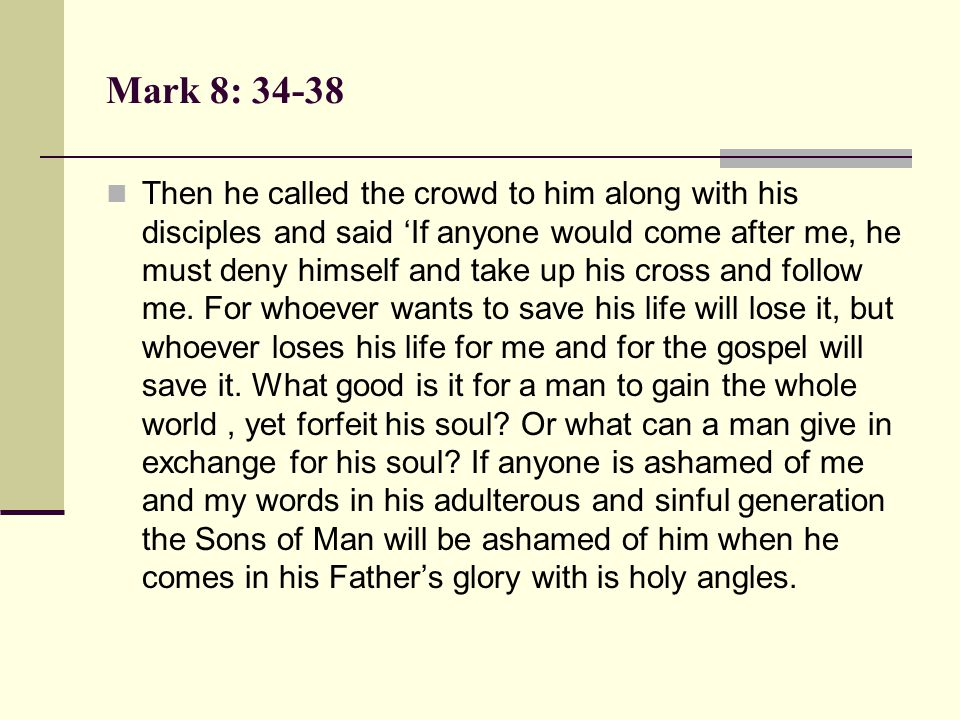 Mark 8: 34-38 Then he called the crowd to him along with his disciples and said 'If anyone would come after me, he must deny himself and take up his c