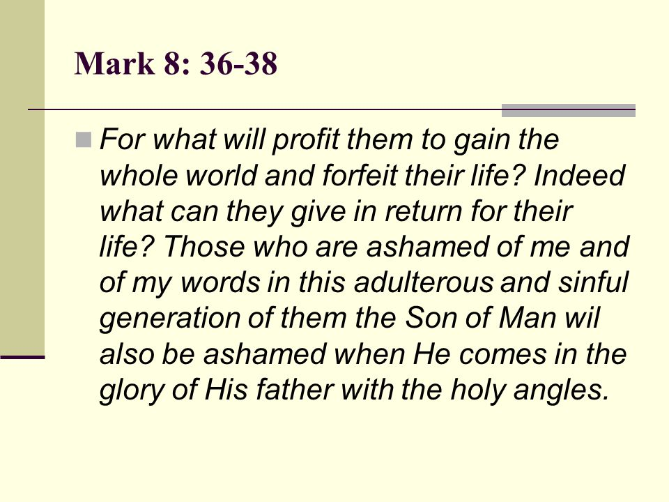 Mark 8: 36-38 For what will profit them to gain the whole world and forfeit their life? Indeed what can they give in return for their life? Those who