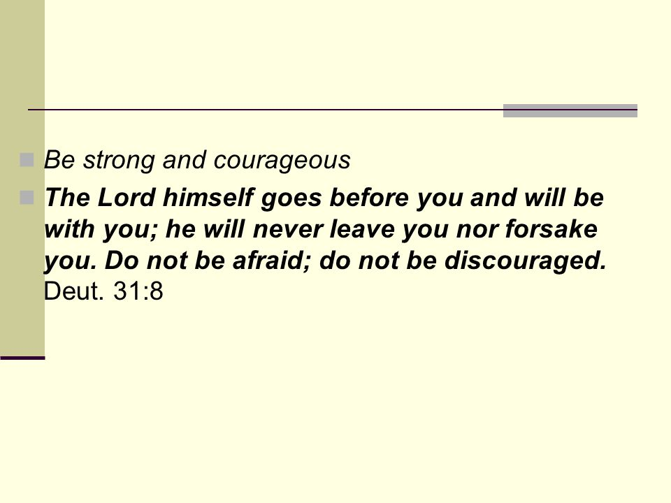 Be strong and courageous The Lord himself goes before you and will be with you; he will never leave you nor forsake you. Do not be afraid; do not be d