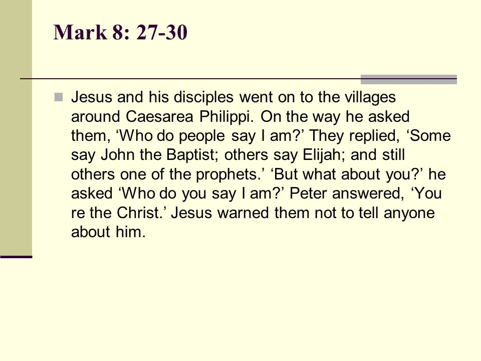 Mark 8: 27-30 Jesus and his disciples went on to the villages around Caesarea Philippi. On the way he asked them, 'Who do people say I am?' They repli