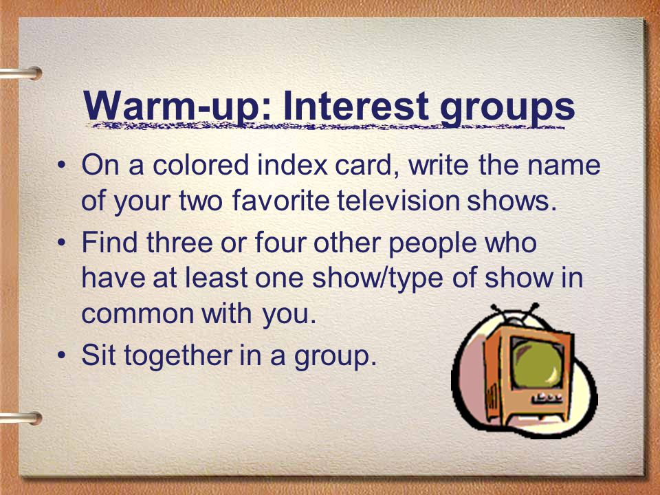 Warm-up: Interest groups On a colored index card, write the name of your two favorite television shows.