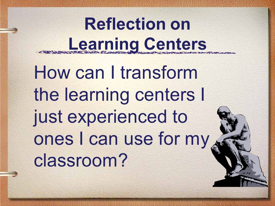 Reflection on Learning Centers How can I transform the learning centers I just experienced to ones I can use for my classroom