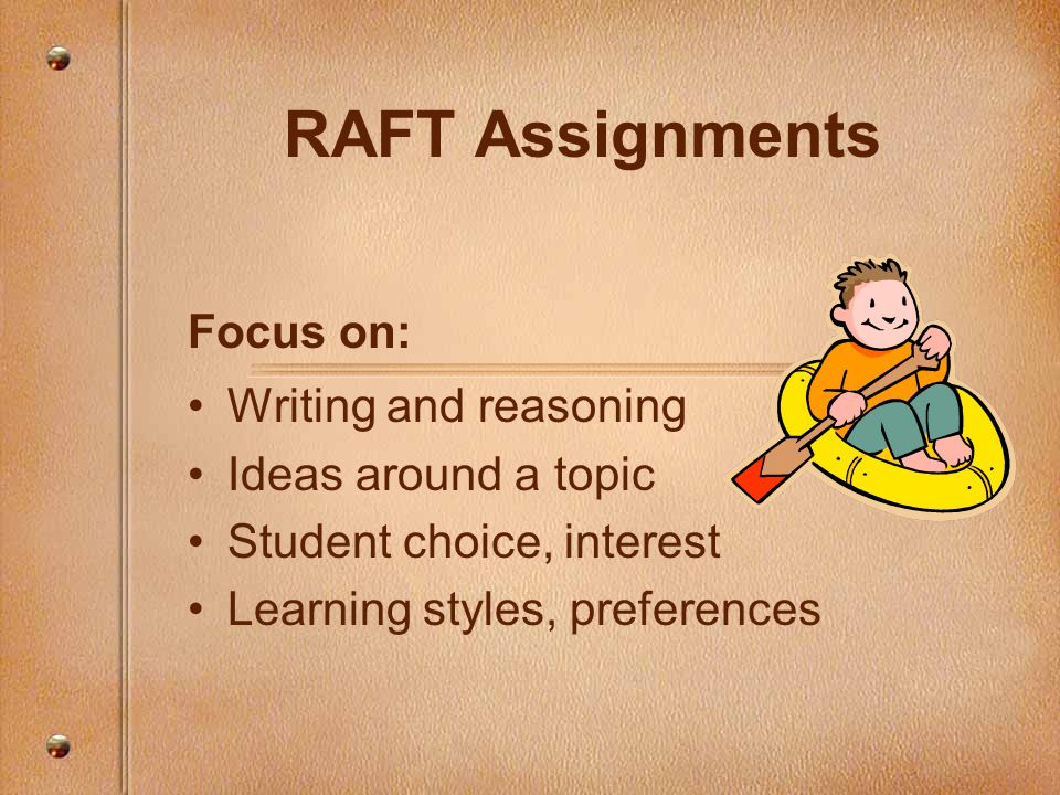 RAFT Assignments Focus on: Writing and reasoning Ideas around a topic Student choice, interest Learning styles, preferences