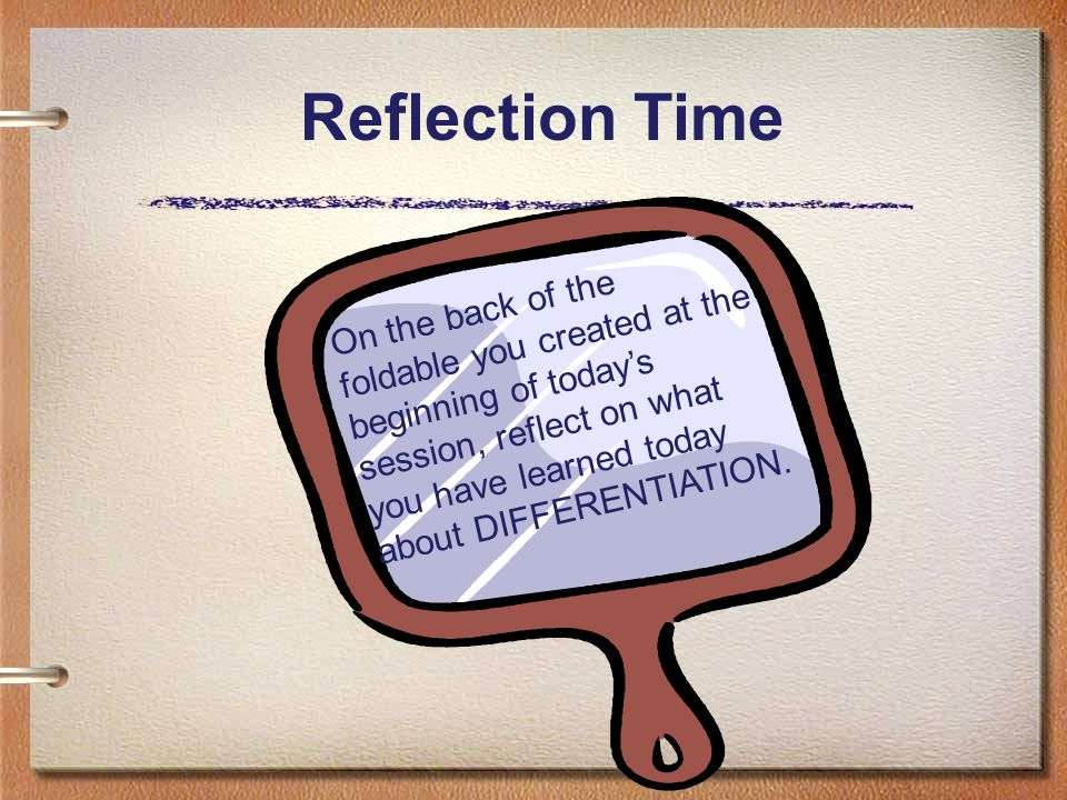 Reflection Time On the back of the foldable you created at the beginning of today's session, reflect on what you have learned today about DIFFERENTIATION.