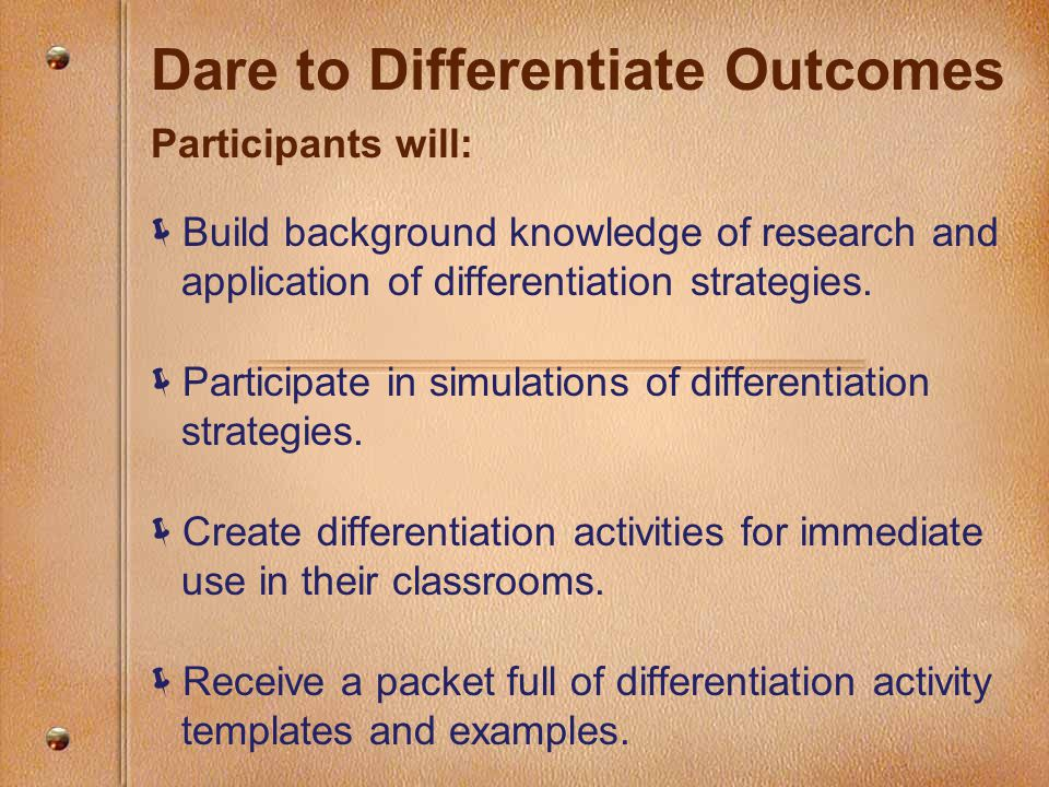 Dare to Differentiate Outcomes Participants will:  Build background knowledge of research and application of differentiation strategies.