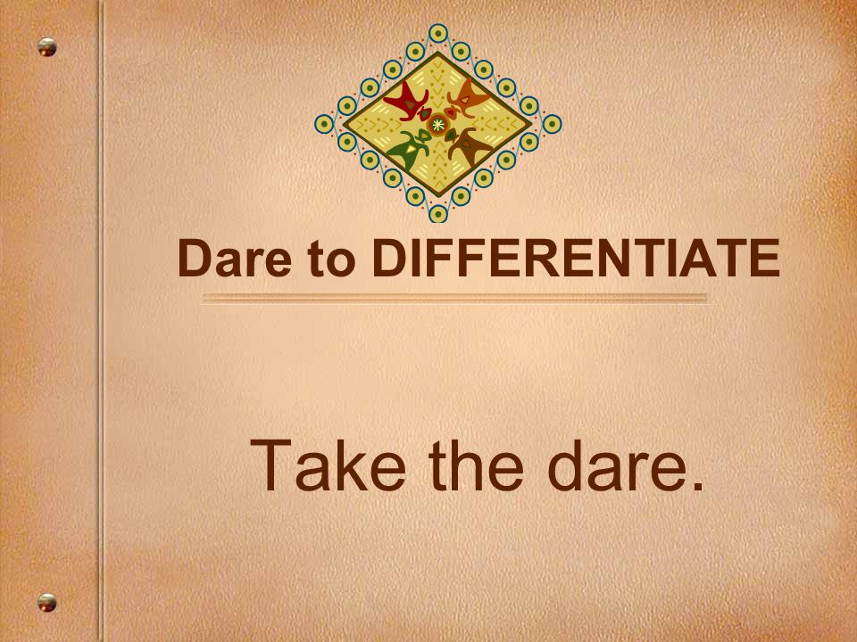 Dare to DIFFERENTIATE Take the dare.