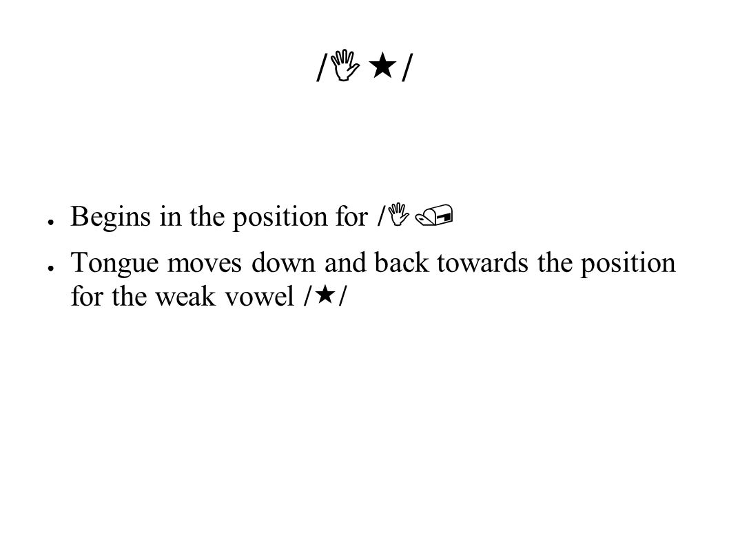/  / ● Begins in the position for /  / ● Tongue moves down and back towards the position for the weak vowel /  /