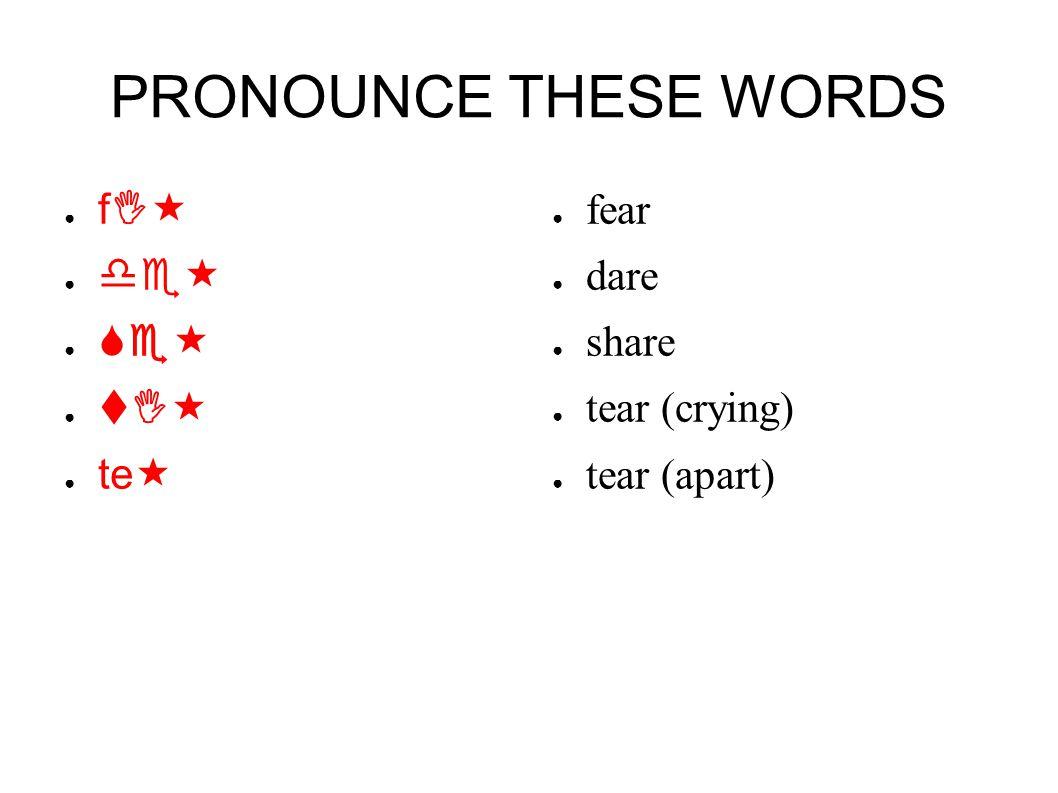 PRONOUNCE THESE WORDS ● fI« ● de« ● Se« ● tI« ● te« ● fear ● dare ● share ● tear (crying) ● tear (apart)