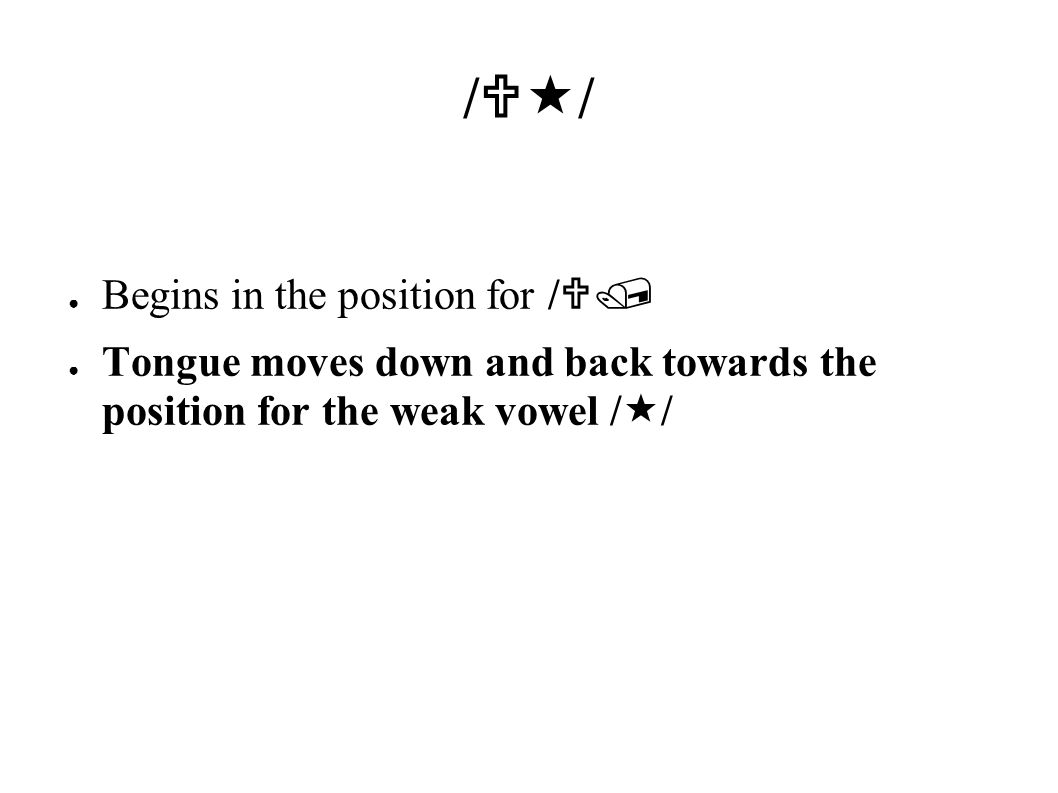 /  / ● Begins in the position for /  / ● Tongue moves down and back towards the position for the weak vowel /  /