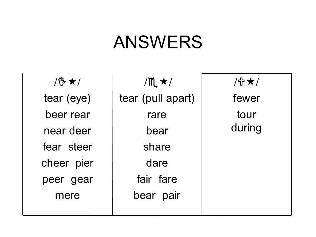 ANSWERS /  / fewer tour during /  / tear (pull apart) rare bear share dare fair fare bear pair /  / tear (eye) beer rear near deer fear steer cheer pier peer gear mere