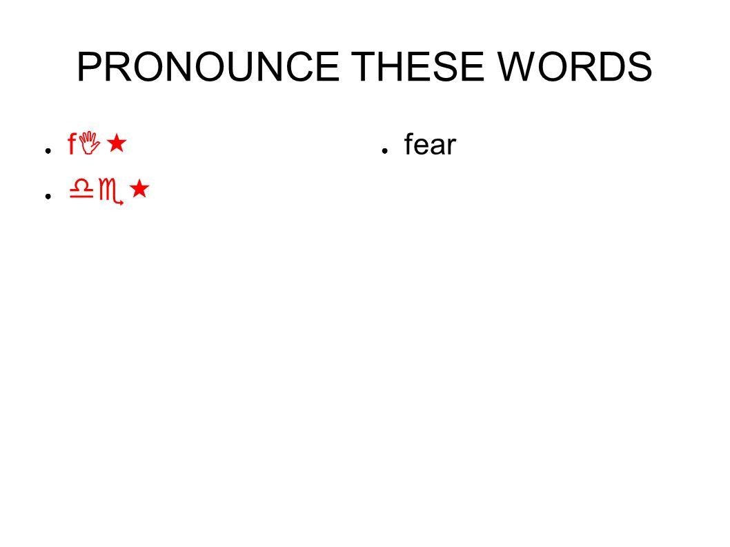 PRONOUNCE THESE WORDS ● fI« ● de« ● fear