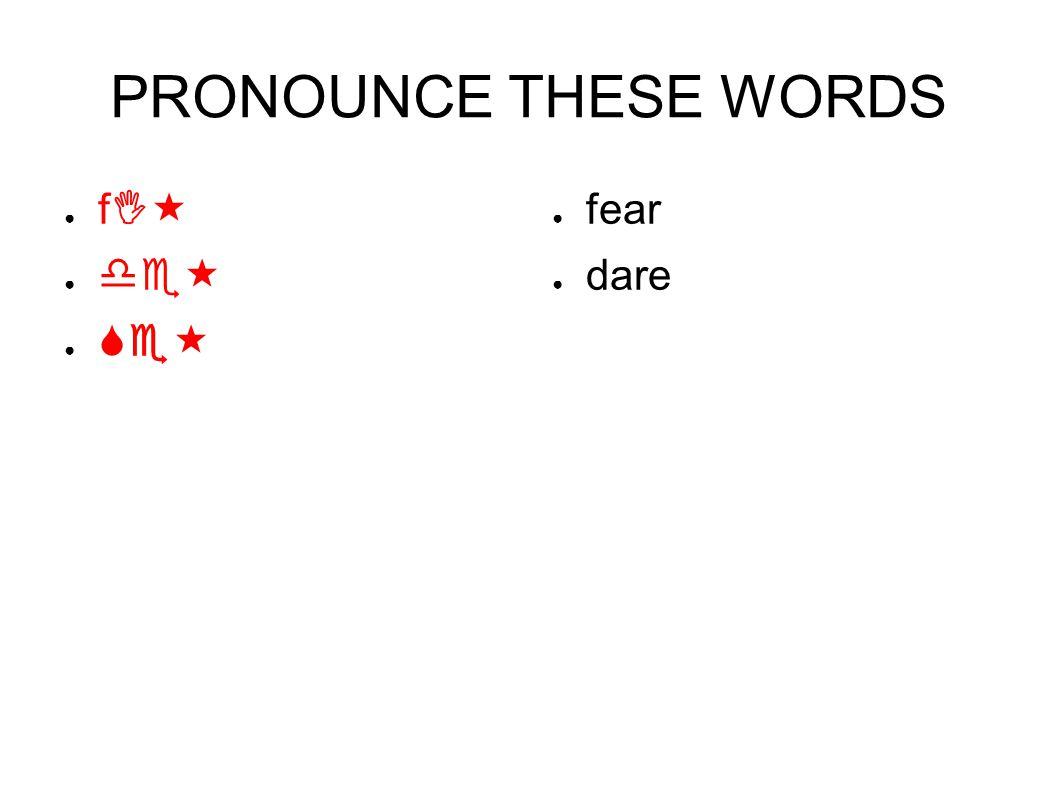 PRONOUNCE THESE WORDS ● fI« ● de« ● Se« ● fear ● dare
