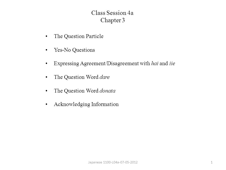 The Question Particle Yes-No Questions Expressing Agreement/Disagreement with hai and iie The Question Word dare The Question Word donata Acknowledging Information Japanese 1100-L04a-07-05-20121 Class Session 4a Chapter 3
