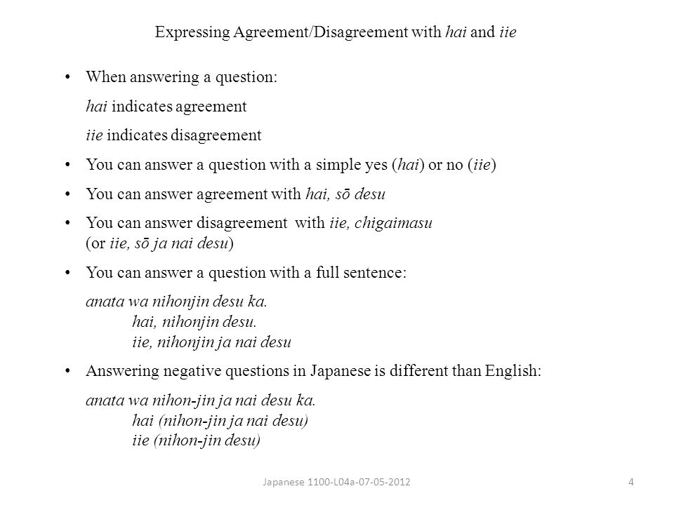 Japanese 1100-L04a-07-05-20124 Expressing Agreement/Disagreement with hai and iie When answering a question: hai indicates agreement iie indicates disagreement You can answer a question with a simple yes (hai) or no (iie) You can answer agreement with hai, sō desu You can answer disagreement with iie, chigaimasu (or iie, sō ja nai desu) You can answer a question with a full sentence: anata wa nihonjin desu ka.