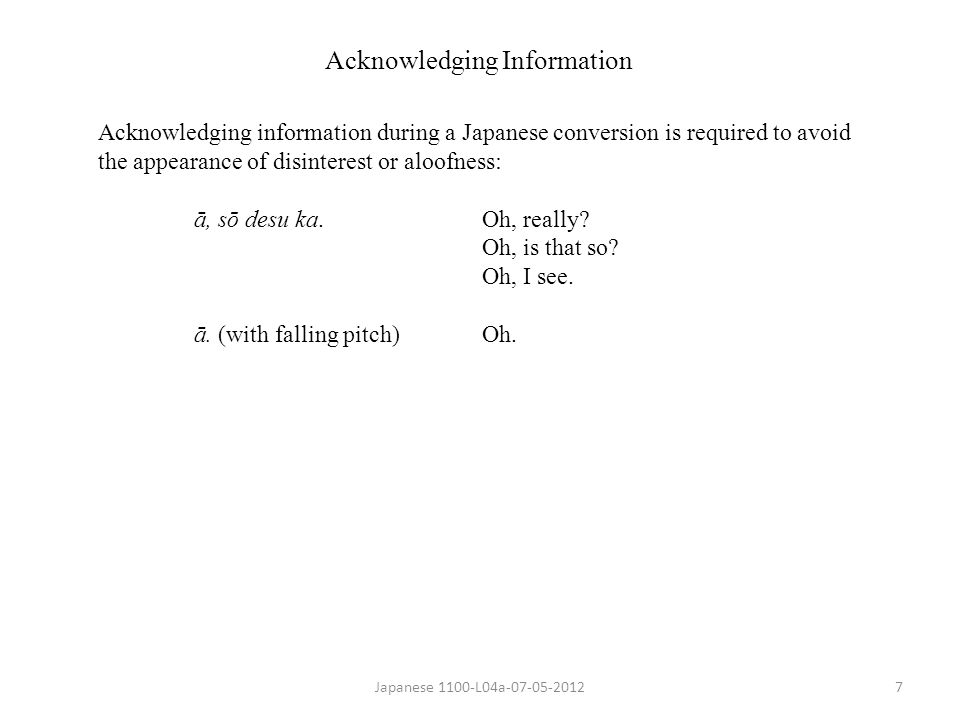 Japanese 1100-L04a-07-05-20127 Acknowledging Information Acknowledging information during a Japanese conversion is required to avoid the appearance of disinterest or aloofness: ā, sō desu ka.Oh, really.
