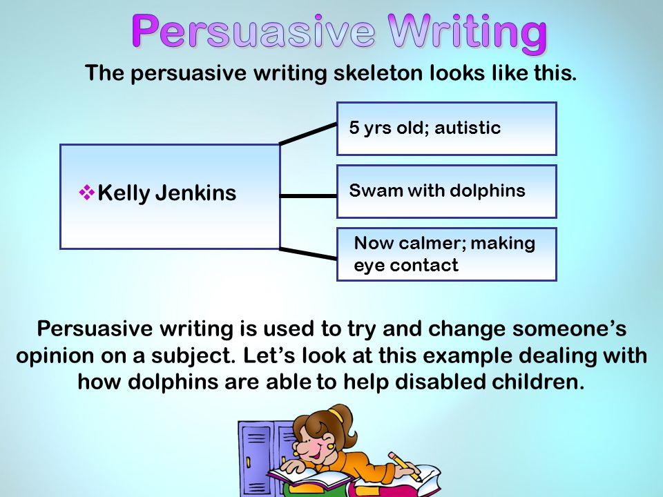 The persuasive writing skeleton looks like this. Persuasive writing is used to try and change someone's opinion on a subject. Let's look at this examp