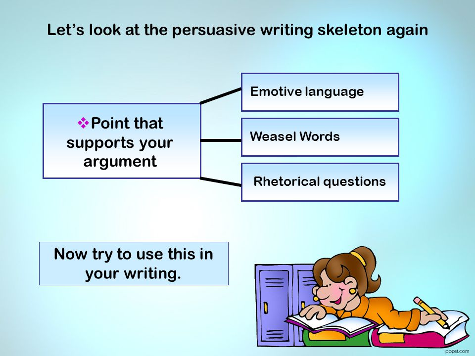 PPoint that supports your argument Emotive language Weasel Words Rhetorical questions Let's look at the persuasive writing skeleton again Now try to use this in your writing.