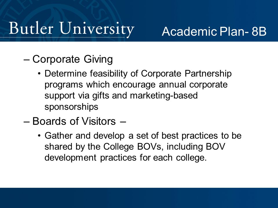 Academic Plan- 8B –Corporate Giving Determine feasibility of Corporate Partnership programs which encourage annual corporate support via gifts and marketing-based sponsorships –Boards of Visitors – Gather and develop a set of best practices to be shared by the College BOVs, including BOV development practices for each college.