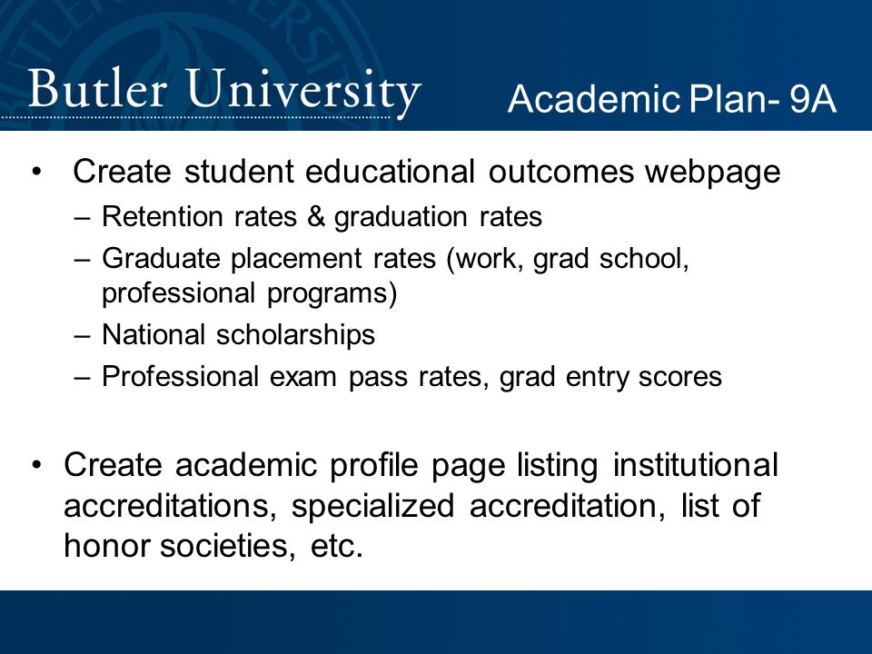Create student educational outcomes webpage –Retention rates & graduation rates –Graduate placement rates (work, grad school, professional programs) –National scholarships –Professional exam pass rates, grad entry scores Create academic profile page listing institutional accreditations, specialized accreditation, list of honor societies, etc.