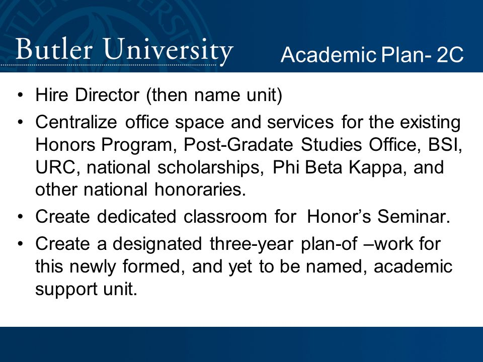 Hire Director (then name unit) Centralize office space and services for the existing Honors Program, Post-Gradate Studies Office, BSI, URC, national scholarships, Phi Beta Kappa, and other national honoraries.
