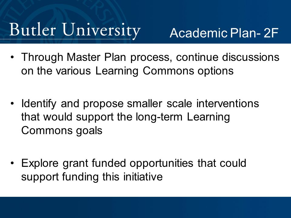 Through Master Plan process, continue discussions on the various Learning Commons options Identify and propose smaller scale interventions that would support the long-term Learning Commons goals Explore grant funded opportunities that could support funding this initiative Academic Plan- 2F