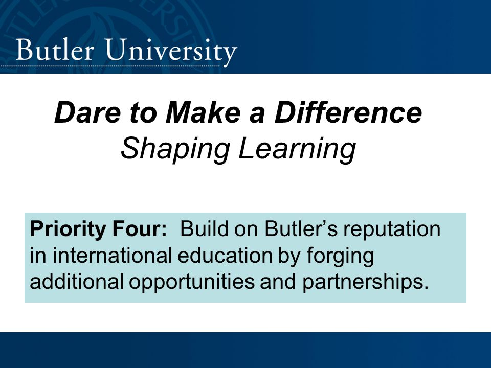 Dare to Make a Difference Shaping Learning Priority Four: Build on Butler's reputation in international education by forging additional opportunities and partnerships.
