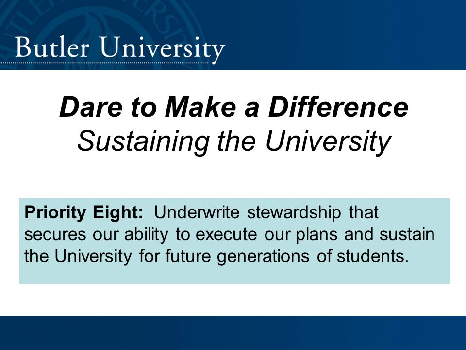 Dare to Make a Difference Sustaining the University Priority Eight: Underwrite stewardship that secures our ability to execute our plans and sustain the University for future generations of students.