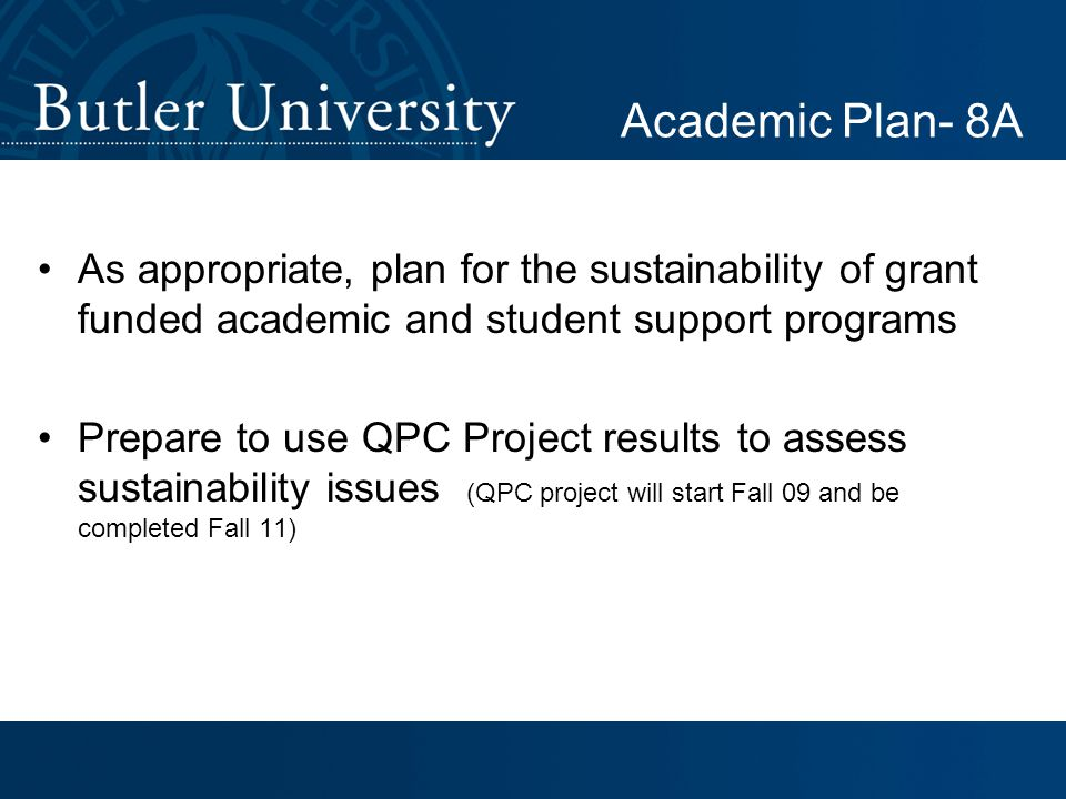 As appropriate, plan for the sustainability of grant funded academic and student support programs Prepare to use QPC Project results to assess sustainability issues (QPC project will start Fall 09 and be completed Fall 11) Academic Plan- 8A