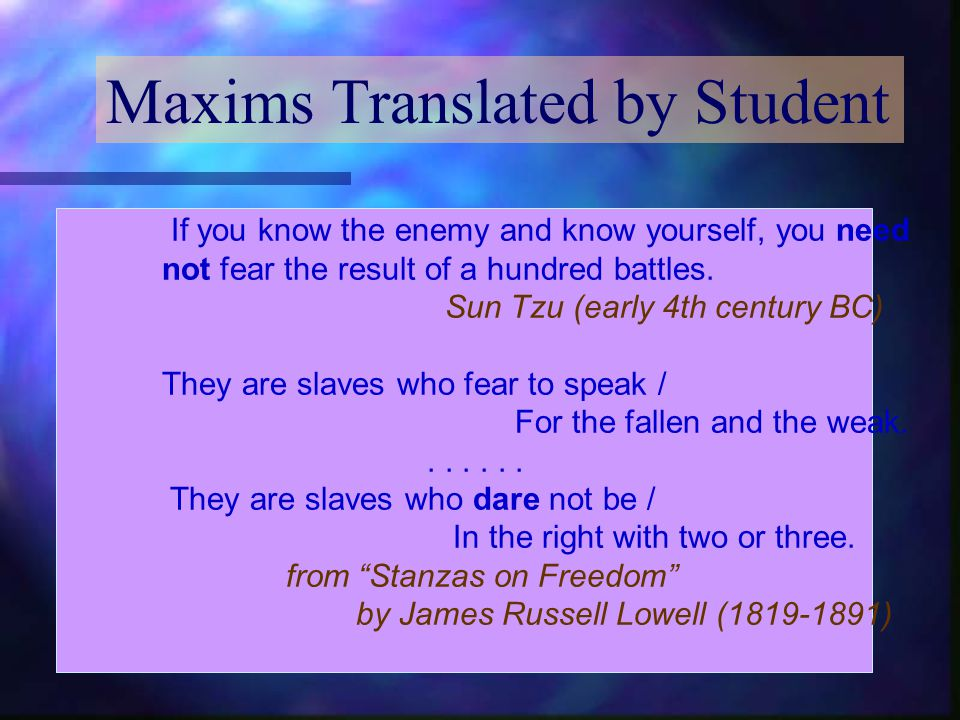 Maxims Translated by Student If you know the enemy and know yourself, you need not fear the result of a hundred battles.
