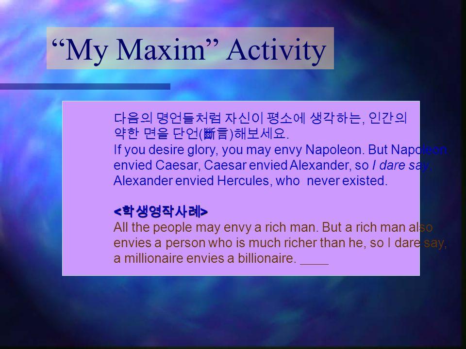 My Maxim Activity 다음의 명언들처럼 자신이 평소에 생각하는, 인간의 약한 면을 단언 ( 斷言 ) 해보세요.