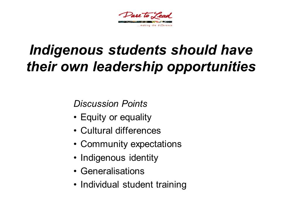 Indigenous students should have their own leadership opportunities Discussion Points Equity or equality Cultural differences Community expectations Indigenous identity Generalisations Individual student training