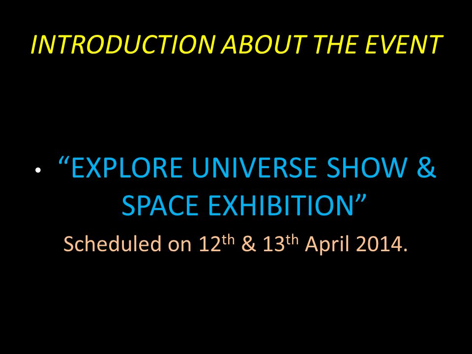 "INTRODUCTION ABOUT THE EVENT ""EXPLORE UNIVERSE SHOW & SPACE EXHIBITION"" Scheduled on 12 th & 13 th April 2014."